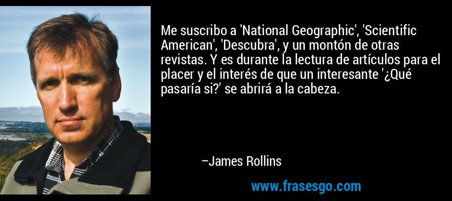 Me suscribo a 'National Geographic', 'Scientific American', 'Descubra', y un montón de otras revistas. Y es durante la lectura de artículos para el placer y el interés de que un interesante '¿Qué pasaría si?' se abrirá a la cabeza. – James Rollins