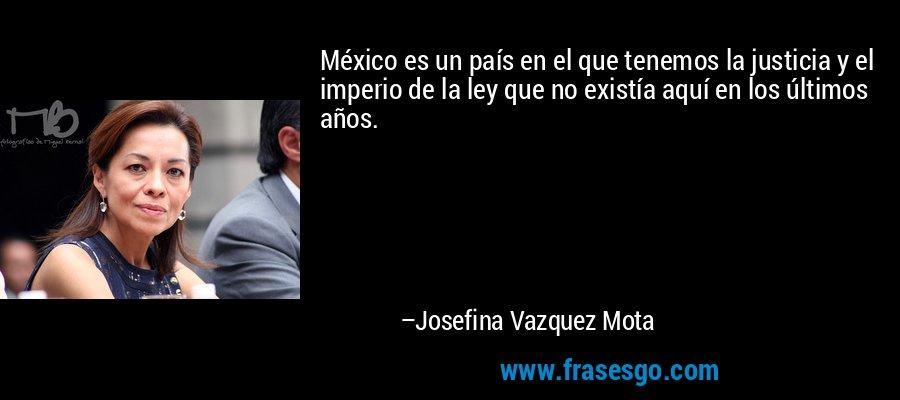 México es un país en el que tenemos la justicia y el imperio de la ley que no existía aquí en los últimos años. – Josefina Vazquez Mota
