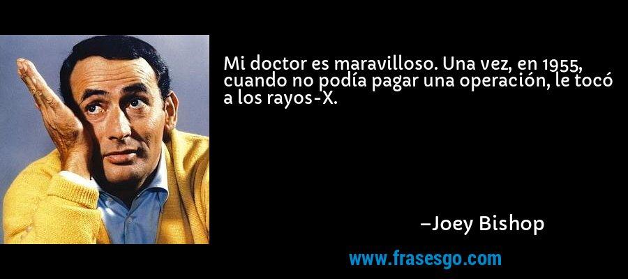 Mi doctor es maravilloso. Una vez, en 1955, cuando no podía pagar una operación, le tocó a los rayos-X. – Joey Bishop