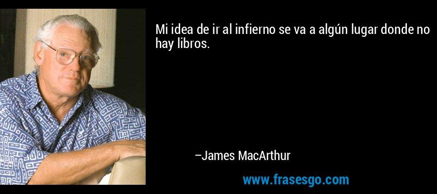Mi idea de ir al infierno se va a algún lugar donde no hay libros. – James MacArthur