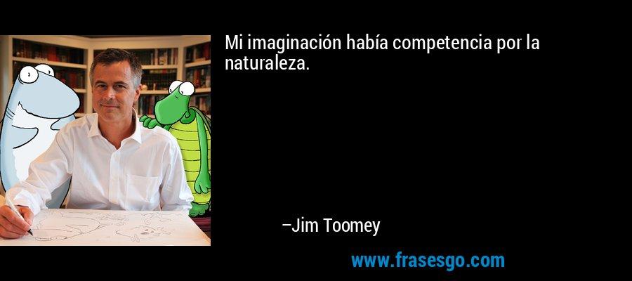 Mi imaginación había competencia por la naturaleza. – Jim Toomey