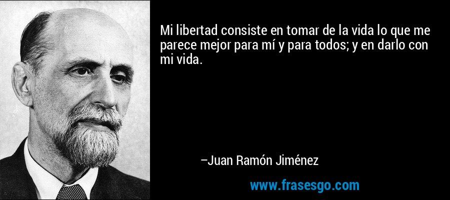Mi libertad consiste en tomar de la vida lo que me parece mejor para mí y para todos; y en darlo con mi vida. – Juan Ramón Jiménez