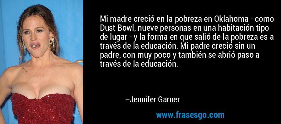 Mi madre creció en la pobreza en Oklahoma - como Dust Bowl, nueve personas en una habitación tipo de lugar - y la forma en que salió de la pobreza es a través de la educación. Mi padre creció sin un padre, con muy poco y también se abrió paso a través de la educación. – Jennifer Garner