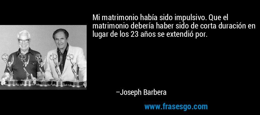Mi matrimonio había sido impulsivo. Que el matrimonio debería haber sido de corta duración en lugar de los 23 años se extendió por. – Joseph Barbera