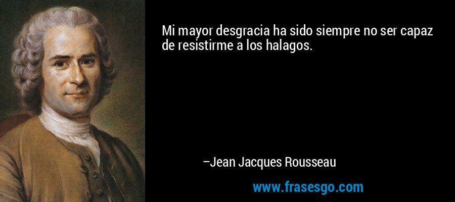 Mi mayor desgracia ha sido siempre no ser capaz de resistirme a los halagos. – Jean Jacques Rousseau