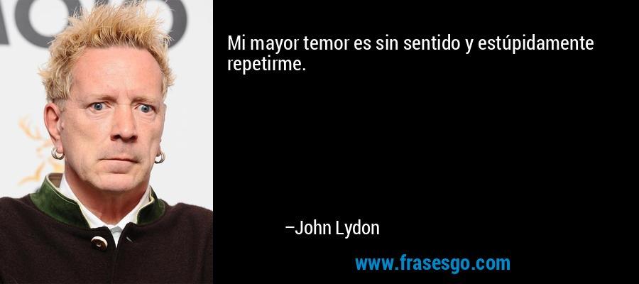 Mi mayor temor es sin sentido y estúpidamente repetirme. – John Lydon