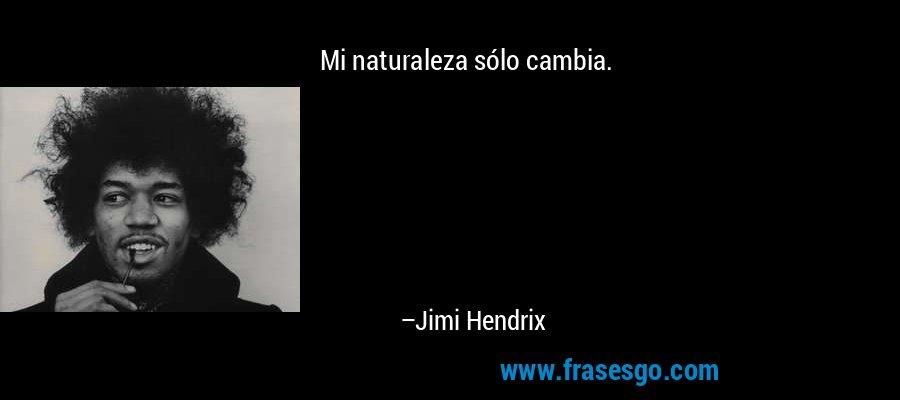 Mi naturaleza sólo cambia. – Jimi Hendrix