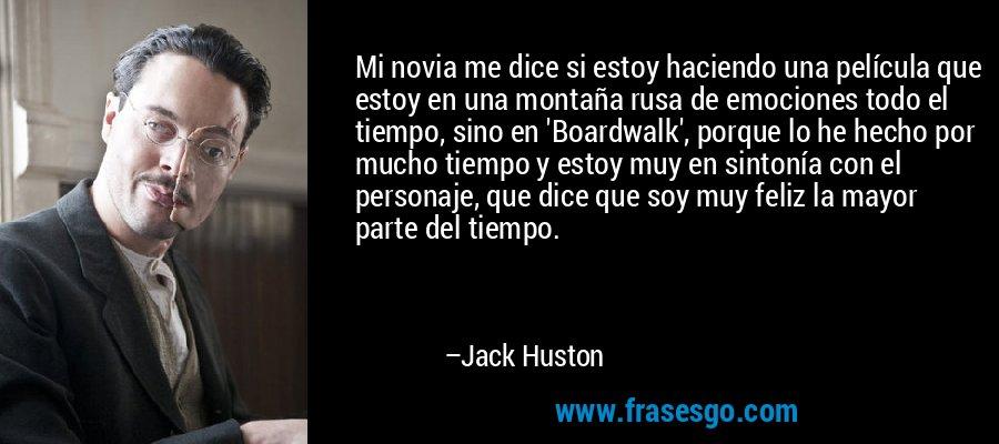 Mi novia me dice si estoy haciendo una película que estoy en una montaña rusa de emociones todo el tiempo, sino en 'Boardwalk', porque lo he hecho por mucho tiempo y estoy muy en sintonía con el personaje, que dice que soy muy feliz la mayor parte del tiempo. – Jack Huston