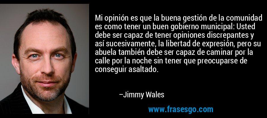 Mi opinión es que la buena gestión de la comunidad es como tener un buen gobierno municipal: Usted debe ser capaz de tener opiniones discrepantes y así sucesivamente, la libertad de expresión, pero su abuela también debe ser capaz de caminar por la calle por la noche sin tener que preocuparse de conseguir asaltado. – Jimmy Wales