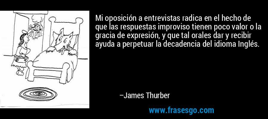 Mi oposición a entrevistas radica en el hecho de que las respuestas improviso tienen poco valor o la gracia de expresión, y que tal orales dar y recibir ayuda a perpetuar la decadencia del idioma Inglés. – James Thurber