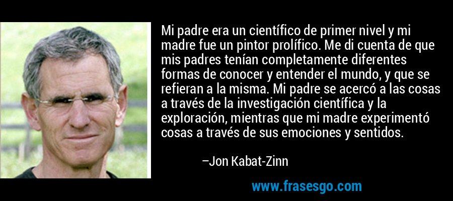 Mi padre era un científico de primer nivel y mi madre fue un pintor prolífico. Me di cuenta de que mis padres tenían completamente diferentes formas de conocer y entender el mundo, y que se refieran a la misma. Mi padre se acercó a las cosas a través de la investigación científica y la exploración, mientras que mi madre experimentó cosas a través de sus emociones y sentidos. – Jon Kabat-Zinn