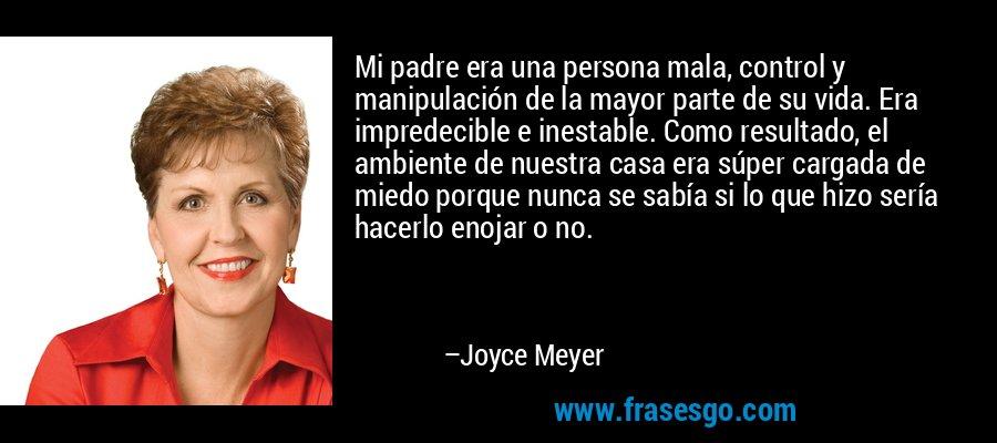 Mi padre era una persona mala, control y manipulación de la mayor parte de su vida. Era impredecible e inestable. Como resultado, el ambiente de nuestra casa era súper cargada de miedo porque nunca se sabía si lo que hizo sería hacerlo enojar o no. – Joyce Meyer
