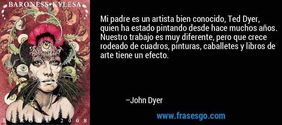 Mi padre es un artista bien conocido, Ted Dyer, quien ha estado pintando desde hace muchos años. Nuestro trabajo es muy diferente, pero que crece rodeado de cuadros, pinturas, caballetes y libros de arte tiene un efecto. – John Dyer