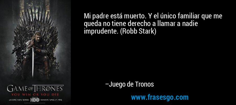 Mi padre está muerto. Y el único familiar que me queda no tiene derecho a llamar a nadie imprudente. (Robb Stark) – Juego de Tronos