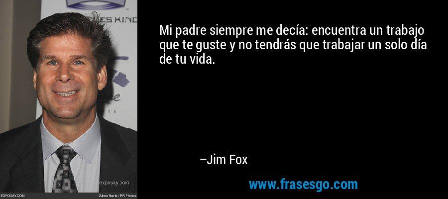 Mi padre siempre me decía: encuentra un trabajo que te guste y no tendrás que trabajar un solo día de tu vida. – Jim Fox