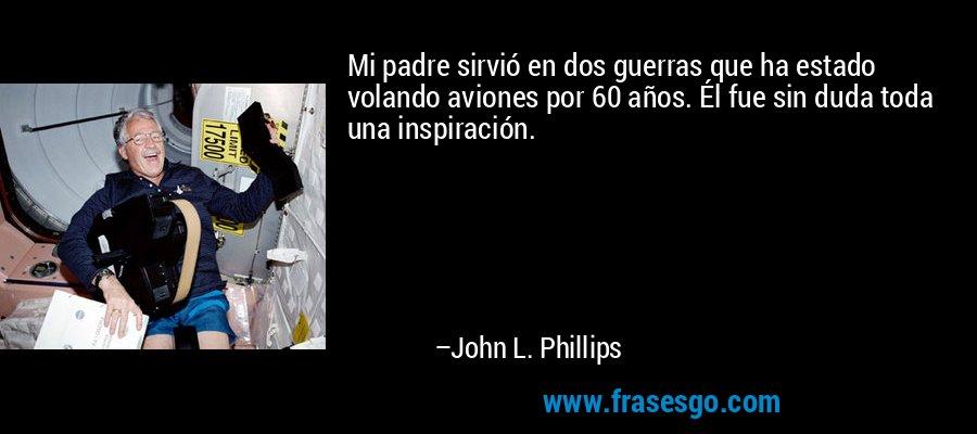 Mi padre sirvió en dos guerras que ha estado volando aviones por 60 años. Él fue sin duda toda una inspiración. – John L. Phillips