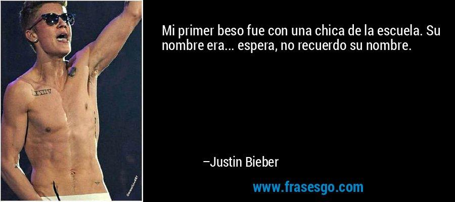 Mi primer beso fue con una chica de la escuela. Su nombre era... espera, no recuerdo su nombre. – Justin Bieber