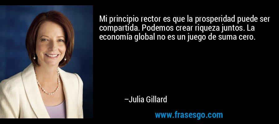 Mi principio rector es que la prosperidad puede ser compartida. Podemos crear riqueza juntos. La economía global no es un juego de suma cero. – Julia Gillard