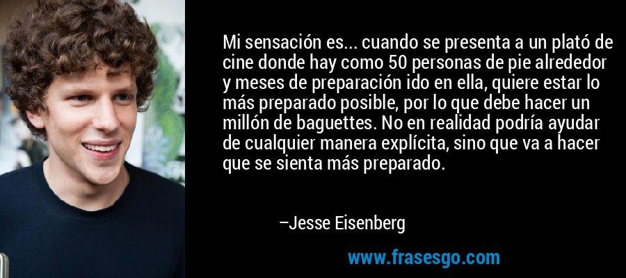 Mi sensación es... cuando se presenta a un plató de cine donde hay como 50 personas de pie alrededor y meses de preparación ido en ella, quiere estar lo más preparado posible, por lo que debe hacer un millón de baguettes. No en realidad podría ayudar de cualquier manera explícita, sino que va a hacer que se sienta más preparado. – Jesse Eisenberg