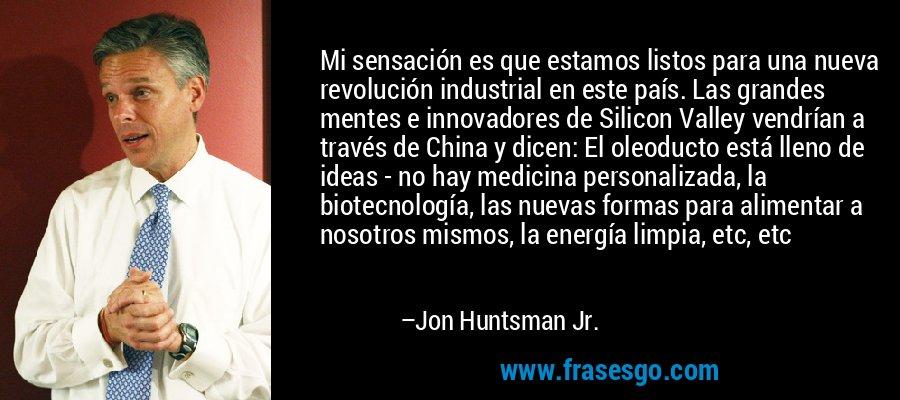 Mi sensación es que estamos listos para una nueva revolución industrial en este país. Las grandes mentes e innovadores de Silicon Valley vendrían a través de China y dicen: El oleoducto está lleno de ideas - no hay medicina personalizada, la biotecnología, las nuevas formas para alimentar a nosotros mismos, la energía limpia, etc, etc – Jon Huntsman Jr.