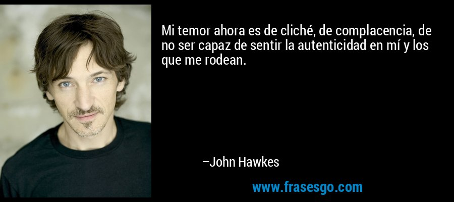Mi temor ahora es de cliché, de complacencia, de no ser capaz de sentir la autenticidad en mí y los que me rodean. – John Hawkes