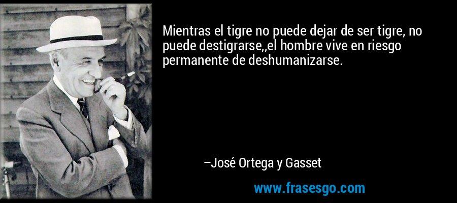 Mientras el tigre no puede dejar de ser tigre, no puede destigrarse,,el hombre vive en riesgo permanente de deshumanizarse. – José Ortega y Gasset