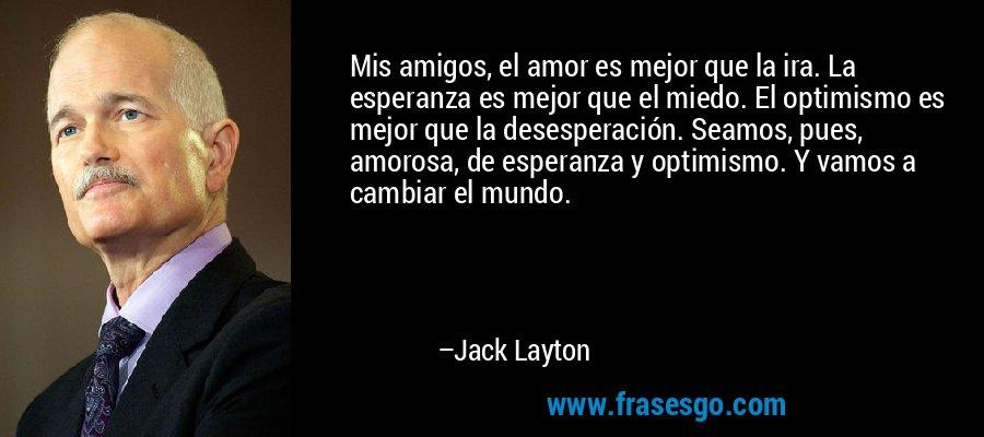 Mis amigos, el amor es mejor que la ira. La esperanza es mejor que el miedo. El optimismo es mejor que la desesperación. Seamos, pues, amorosa, de esperanza y optimismo. Y vamos a cambiar el mundo. – Jack Layton