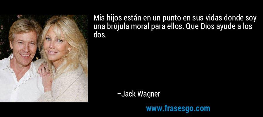 Mis hijos están en un punto en sus vidas donde soy una brújula moral para ellos. Que Dios ayude a los dos. – Jack Wagner