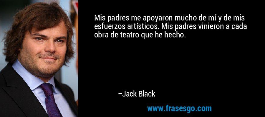 Mis padres me apoyaron mucho de mí y de mis esfuerzos artísticos. Mis padres vinieron a cada obra de teatro que he hecho. – Jack Black