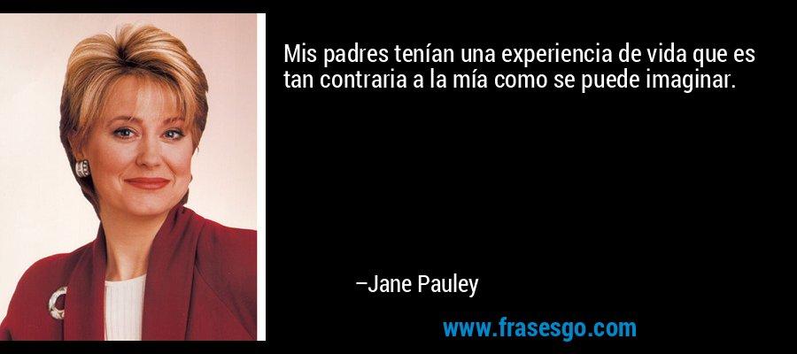 Mis padres tenían una experiencia de vida que es tan contraria a la mía como se puede imaginar. – Jane Pauley