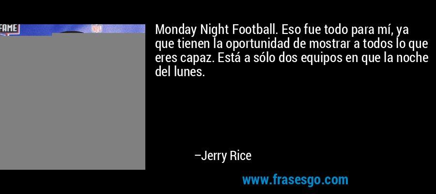 Monday Night Football. Eso fue todo para mí, ya que tienen la oportunidad de mostrar a todos lo que eres capaz. Está a sólo dos equipos en que la noche del lunes. – Jerry Rice