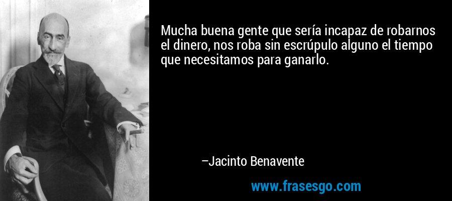 Mucha buena gente que sería incapaz de robarnos el dinero, nos roba sin escrúpulo alguno el tiempo que necesitamos para ganarlo. – Jacinto Benavente