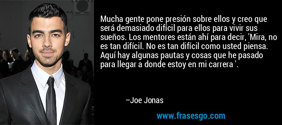 Mucha gente pone presión sobre ellos y creo que será demasiado difícil para ellos para vivir sus sueños. Los mentores están ahí para decir, 'Mira, no es tan difícil. No es tan difícil como usted piensa. Aquí hay algunas pautas y cosas que he pasado para llegar a donde estoy en mi carrera '. – Joe Jonas