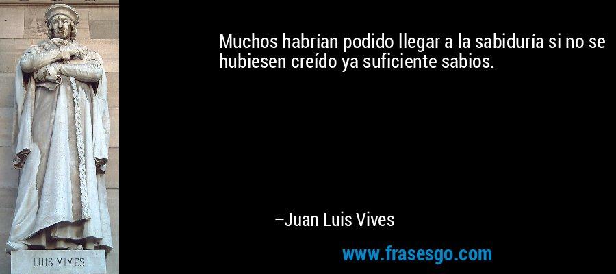 Muchos habrían podido llegar a la sabiduría si no se hubiesen creído ya suficiente sabios. – Juan Luis Vives