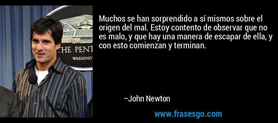 Muchos se han sorprendido a sí mismos sobre el origen del mal. Estoy contento de observar que no es malo, y que hay una manera de escapar de ella, y con esto comienzan y terminan. – John Newton