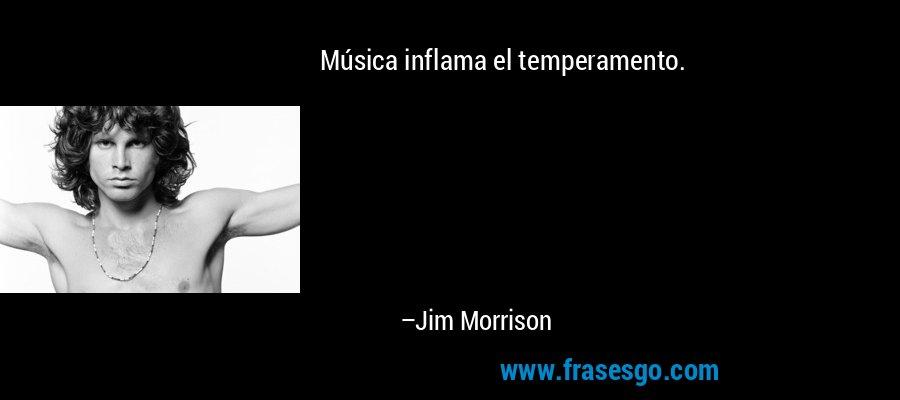 Música inflama el temperamento. – Jim Morrison