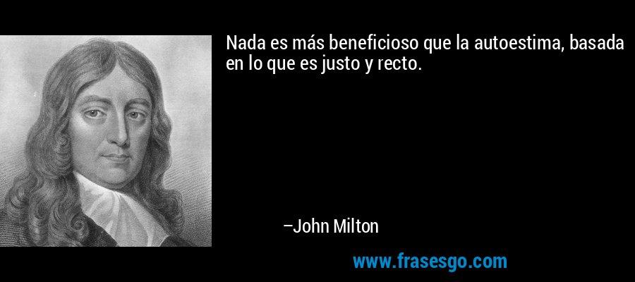 Nada es más beneficioso que la autoestima, basada en lo que es justo y recto. – John Milton