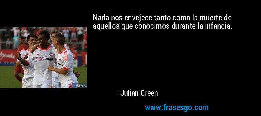 Nada nos envejece tanto como la muerte de aquellos que conocimos durante la infancia. – Julian Green