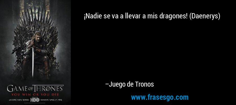 ¡Nadie se va a llevar a mis dragones! (Daenerys) – Juego de Tronos