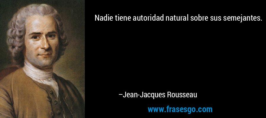 Nadie tiene autoridad natural sobre sus semejantes. – Jean-Jacques Rousseau