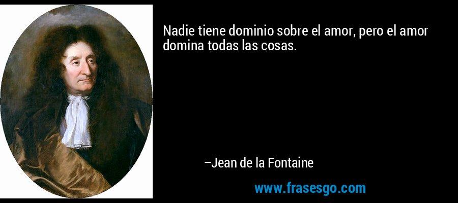 Nadie tiene dominio sobre el amor, pero el amor domina todas las cosas. – Jean de la Fontaine