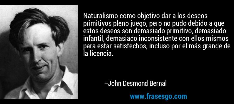 Naturalismo como objetivo dar a los deseos primitivos pleno juego, pero no pudo debido a que estos deseos son demasiado primitivo, demasiado infantil, demasiado inconsistente con ellos mismos para estar satisfechos, incluso por el más grande de la licencia. – John Desmond Bernal