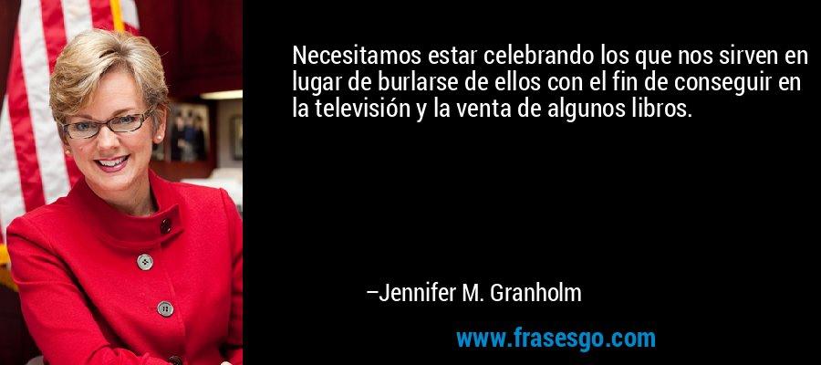 Necesitamos estar celebrando los que nos sirven en lugar de burlarse de ellos con el fin de conseguir en la televisión y la venta de algunos libros. – Jennifer M. Granholm