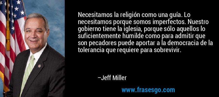 Necesitamos la religión como una guía. Lo necesitamos porque somos imperfectos. Nuestro gobierno tiene la iglesia, porque sólo aquellos lo suficientemente humilde como para admitir que son pecadores puede aportar a la democracia de la tolerancia que requiere para sobrevivir. – Jeff Miller