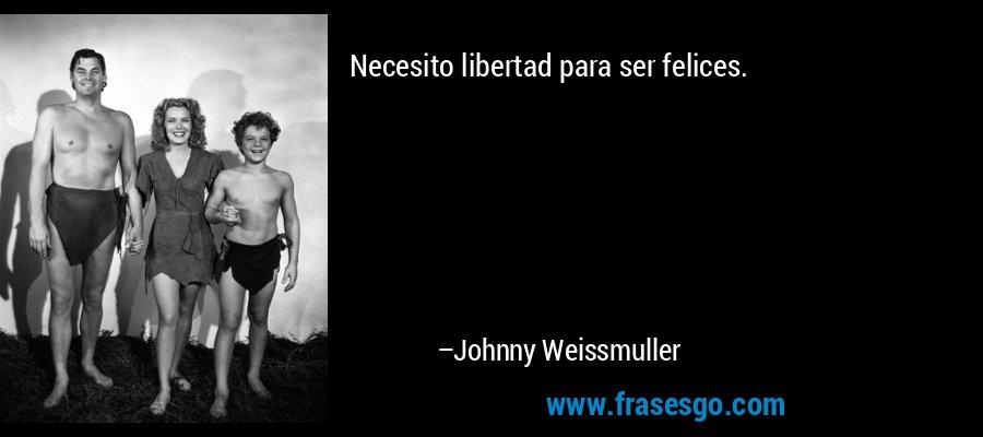 Necesito libertad para ser felices. – Johnny Weissmuller