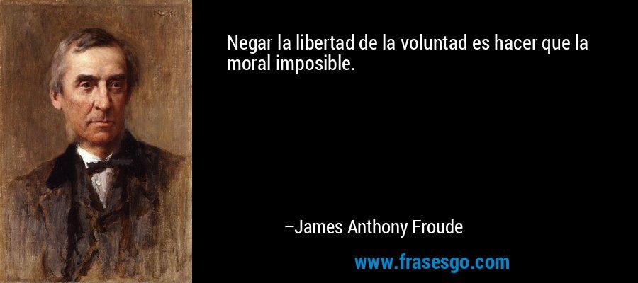 Negar la libertad de la voluntad es hacer que la moral imposible. – James Anthony Froude