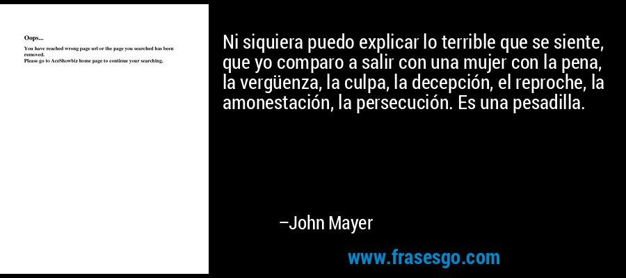 Ni siquiera puedo explicar lo terrible que se siente, que yo comparo a salir con una mujer con la pena, la vergüenza, la culpa, la decepción, el reproche, la amonestación, la persecución. Es una pesadilla. – John Mayer