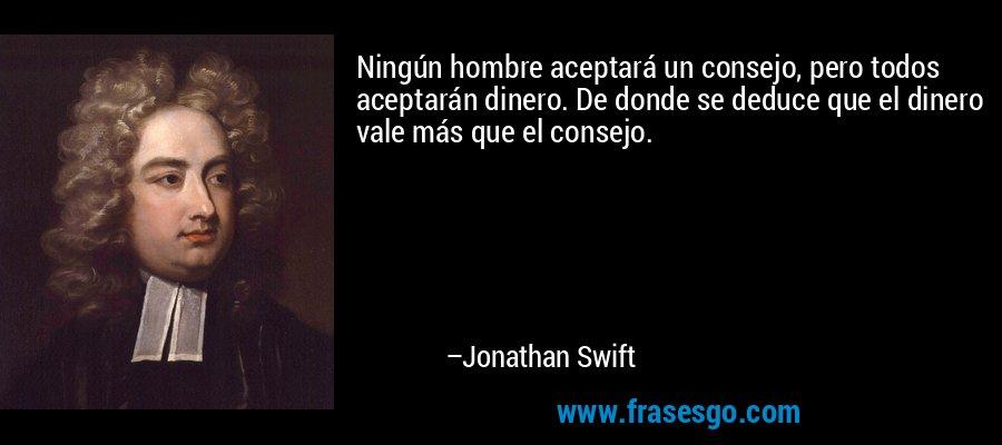 Ningún hombre aceptará un consejo, pero todos aceptarán dinero. De donde se deduce que el dinero vale más que el consejo. – Jonathan Swift