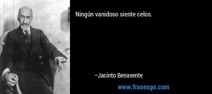 Ningún vanidoso siente celos. – Jacinto Benavente