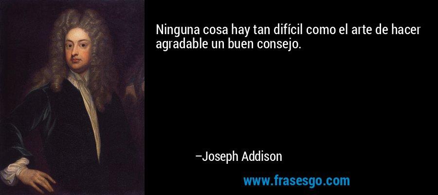 Ninguna cosa hay tan difícil como el arte de hacer agradable un buen consejo. – Joseph Addison